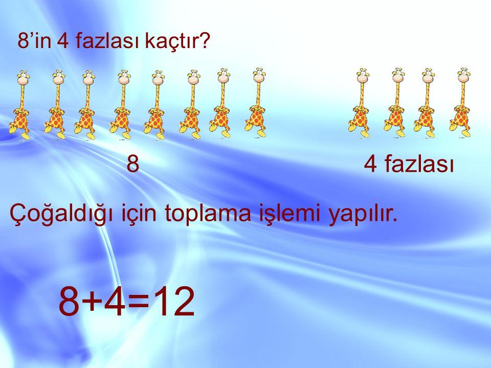 8'in 4 fazlası kaçtır? 84 fazlası Çoğaldığı için toplama işlemi yapılır. 8+4=12