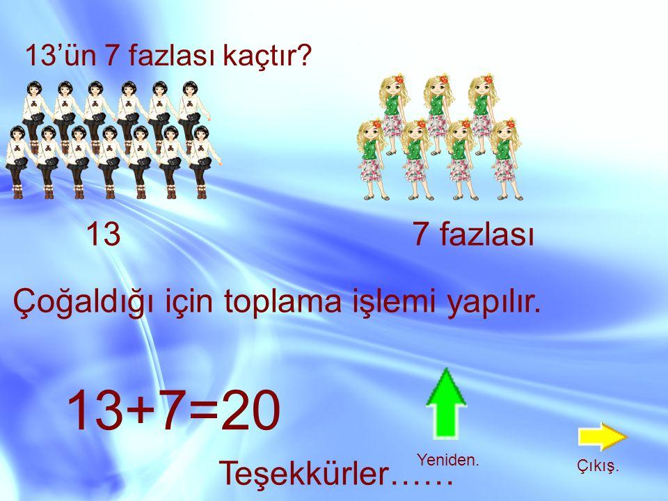 13'ün 7 fazlası kaçtır? 137 fazlası Çoğaldığı için toplama işlemi yapılır. 13+7=20 Teşekkürler…… Yeniden. Çıkış.