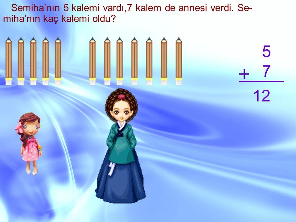Semiha'nın 5 kalemi vardı,7 kalem de annesi verdi. Se- miha'nın kaç kalemi oldu? 5 7 12