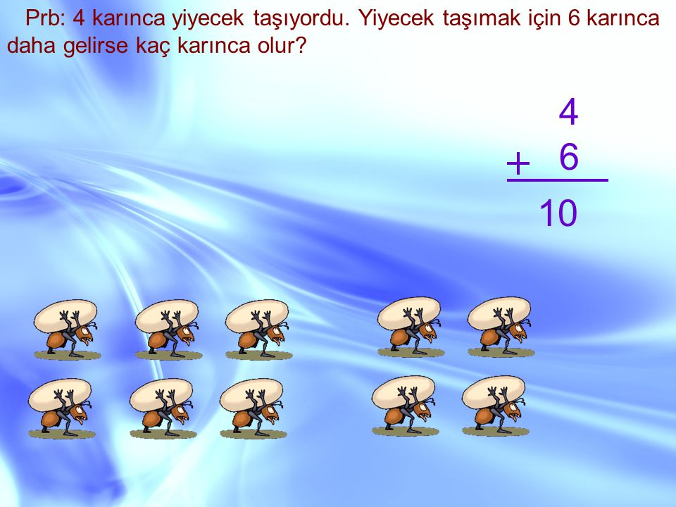 Prb: 4 karınca yiyecek taşıyordu. Yiyecek taşımak için 6 karınca daha gelirse kaç karınca olur? 4 6 10