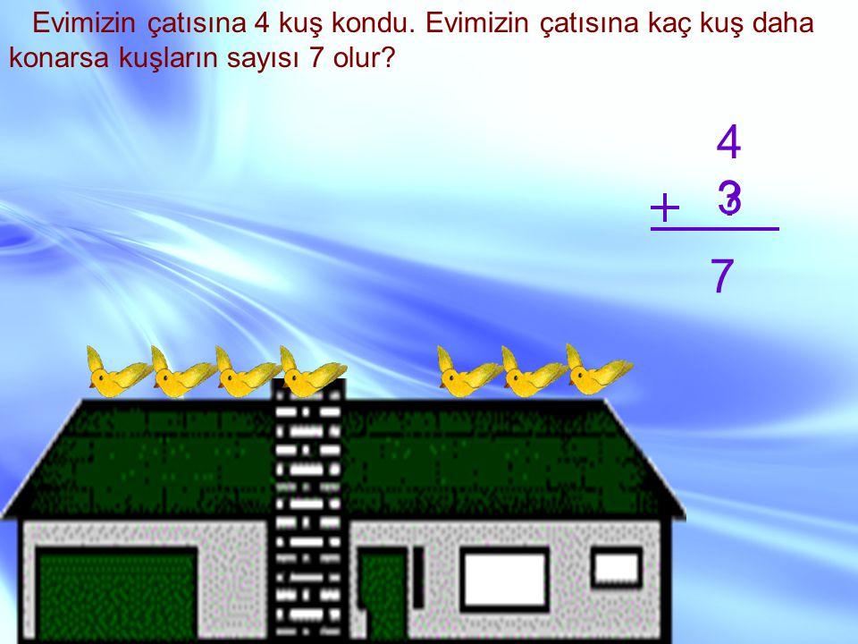 Evimizin çatısına 4 kuş kondu. Evimizin çatısına kaç kuş daha konarsa kuşların sayısı 7 olur? 4 ? 7 3