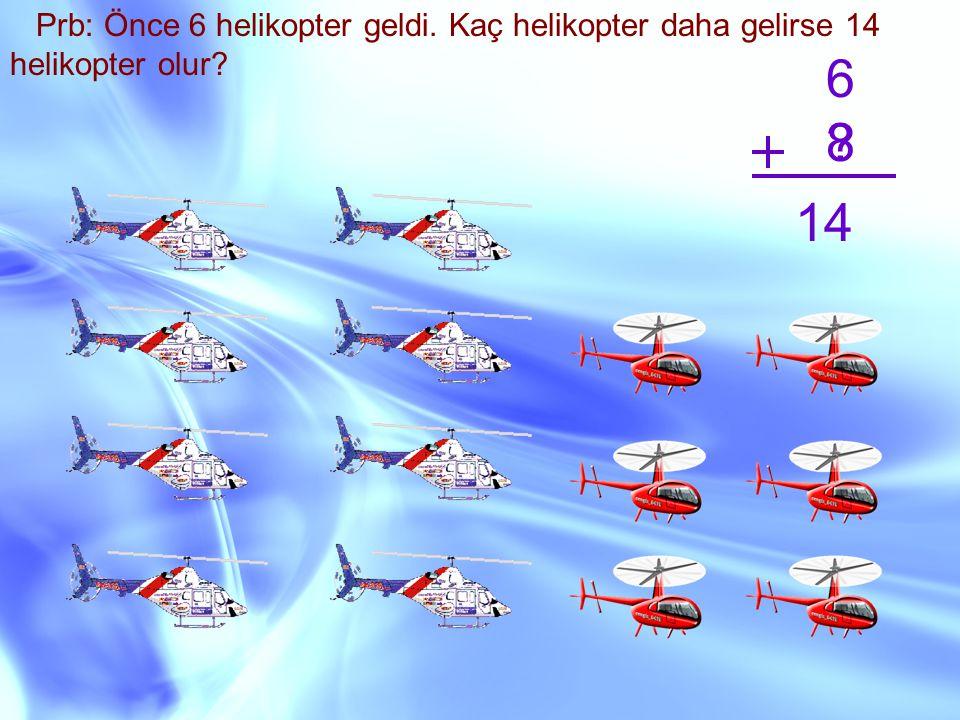 Prb: Önce 6 helikopter geldi. Kaç helikopter daha gelirse 14 helikopter olur? 6 ? 14 8