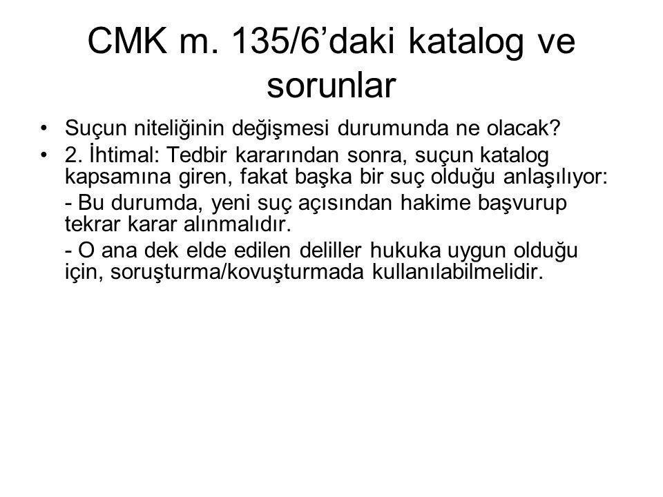 CMK m. 135/6'daki katalog ve sorunlar •Suçun niteliğinin değişmesi durumunda ne olacak? •2. İhtimal: Tedbir kararından sonra, suçun katalog kapsamına