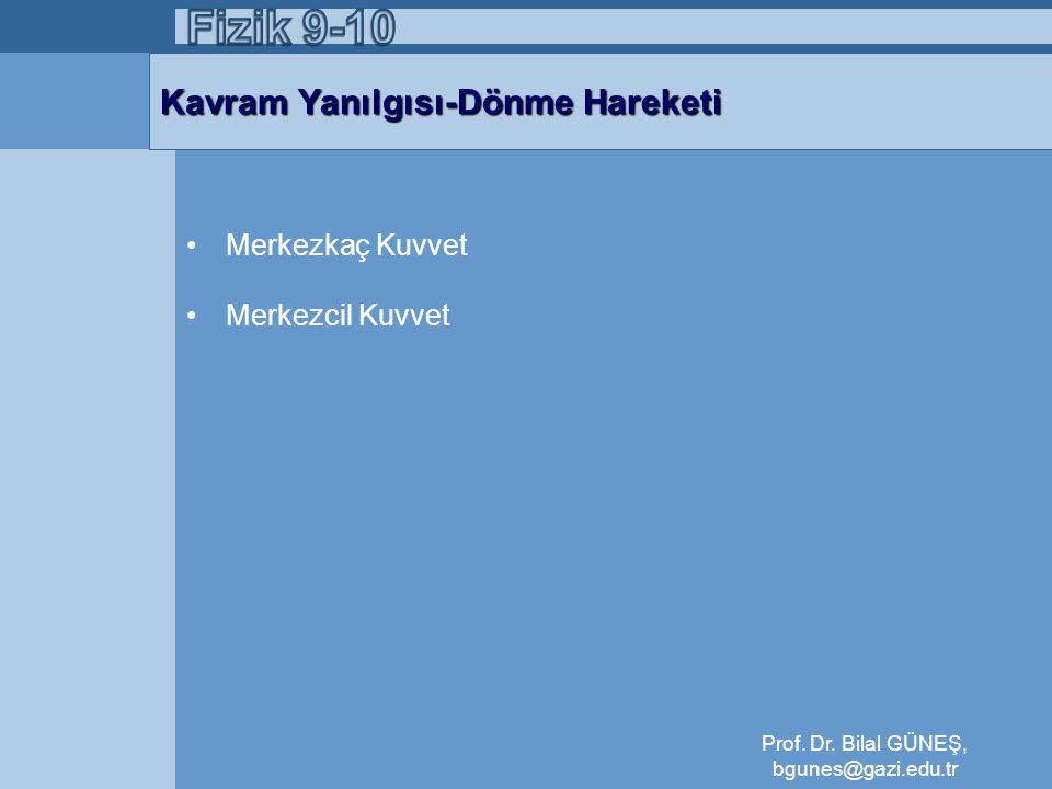Kavram Yanılgısı-Dönme Hareketi •Merkezkaç Kuvvet •Merkezcil Kuvvet Prof. Dr. Bilal GÜNEŞ, bgunes@gazi.edu.tr
