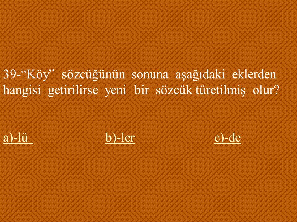 """39-""""Köy"""" sözcüğünün sonuna aşağıdaki eklerden hangisi getirilirse yeni bir sözcük türetilmiş olur? a)-lüa)-lü b)-ler c)-deb)-lerc)-de"""