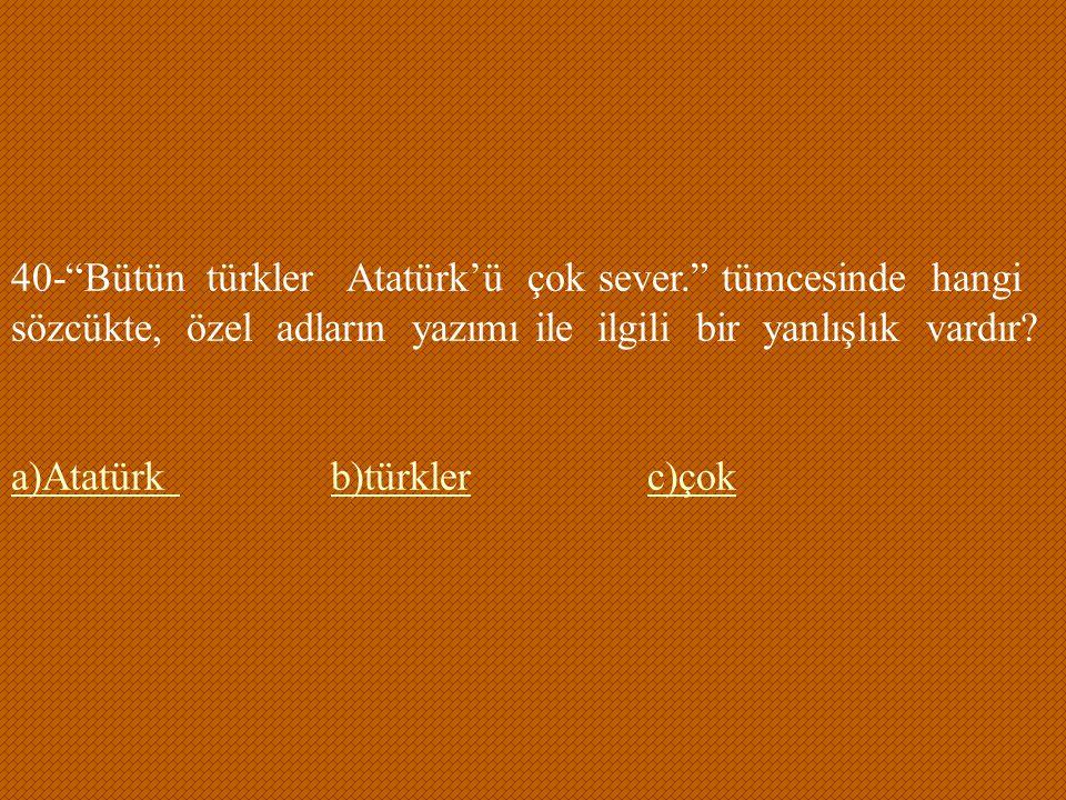 """40-""""Bütün türkler Atatürk'ü çok sever."""" tümcesinde hangi sözcükte, özel adların yazımı ile ilgili bir yanlışlık vardır? a)Atatürk a)Atatürk b)türkler"""