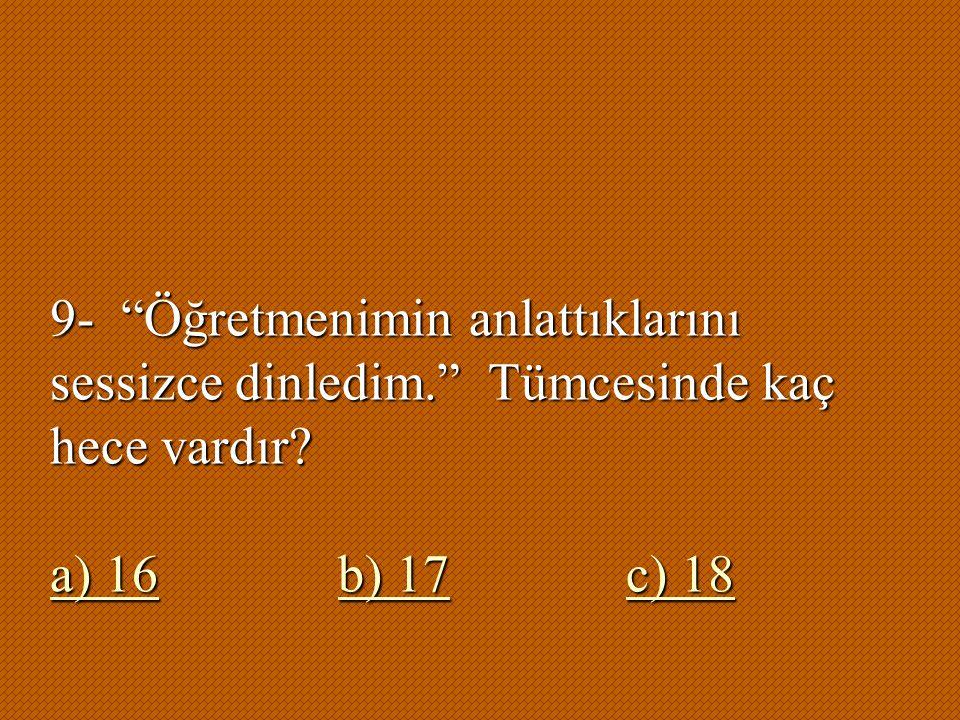 """9- """"Öğretmenimin anlattıklarını sessizce dinledim."""" Tümcesinde kaç hece vardır? a) 16b) 17c) 18 a) 16b) 17c) 18"""