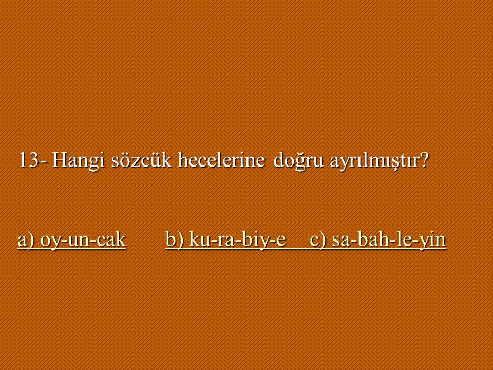 13- Hangi sözcük hecelerine doğru ayrılmıştır? a) oy-un-cakb) ku-ra-biy-e c) sa-bah-le-yin a) oy-un-cakb) ku-ra-biy-e c) sa-bah-le-yin