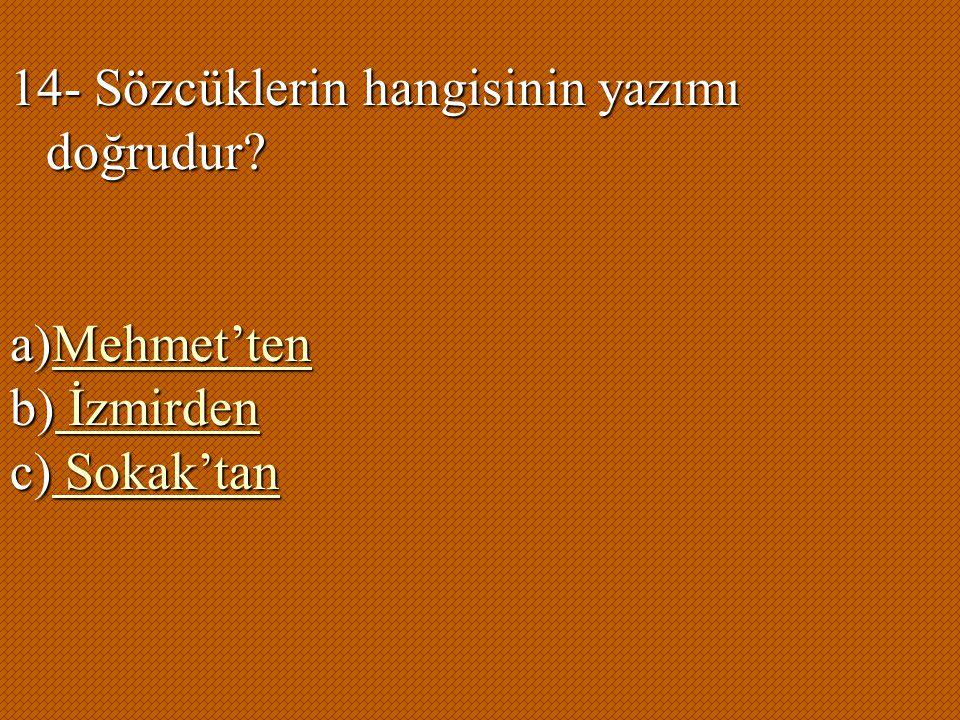 14- Sözcüklerin hangisinin yazımı doğrudur? a)Mehmet'ten Mehmet'ten b) İzmirden İzmirden İzmirden c) Sokak'tan Sokak'tan Sokak'tan
