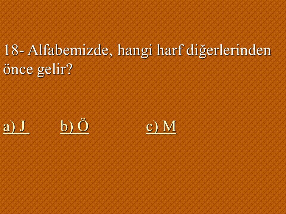 18- Alfabemizde, hangi harf diğerlerinden önce gelir? a) J b) Öc) M a) J b) Öc) M