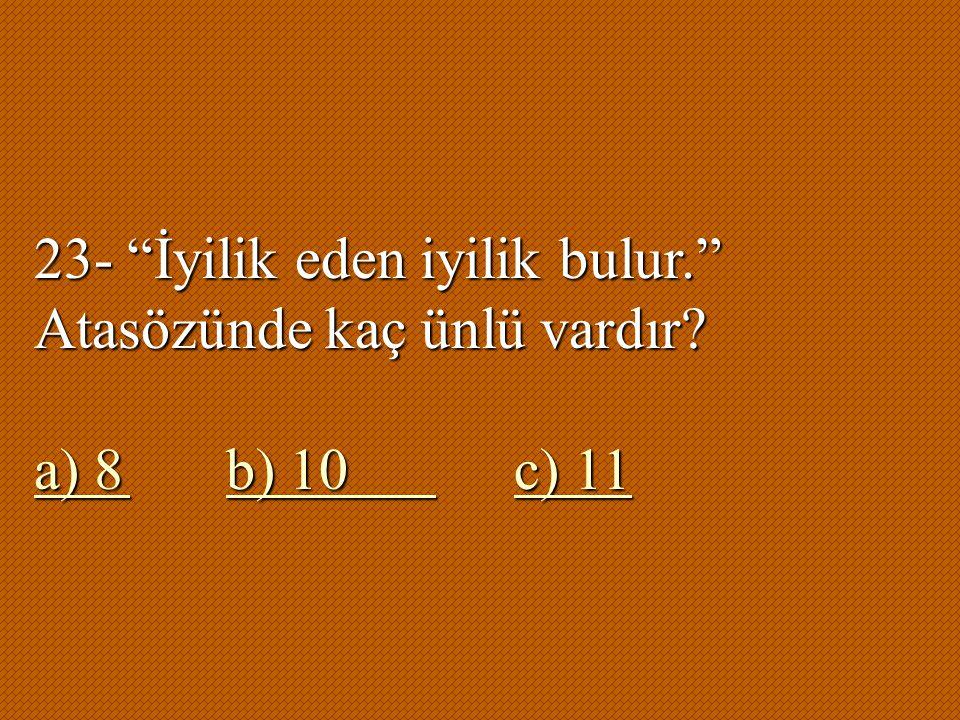 """23- """"İyilik eden iyilik bulur."""" Atasözünde kaç ünlü vardır? a) 8b) 10 c) 11 a) 8b) 10 c) 11"""