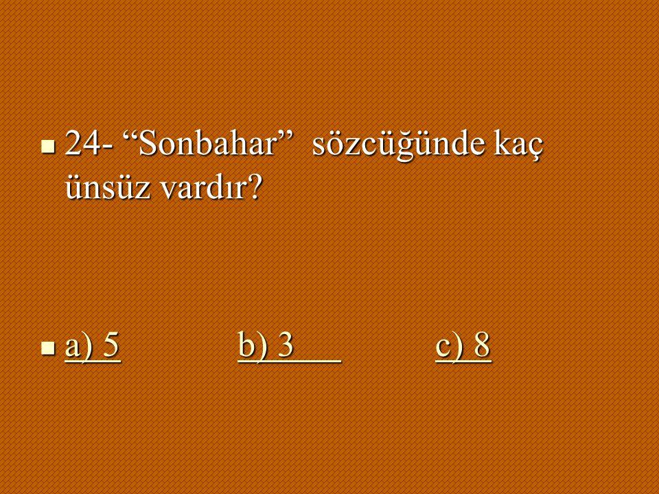 " 24- ""Sonbahar"" sözcüğünde kaç ünsüz vardır?  a) 5b) 3 c) 8 a) 5b) 3 c) 8 a) 5b) 3 c) 8"