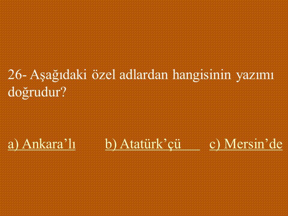 26- Aşağıdaki özel adlardan hangisinin yazımı doğrudur? a) Ankara'lıa) Ankara'lı b) Atatürk'çü c) Mersin'deb) Atatürk'çü c) Mersin'de