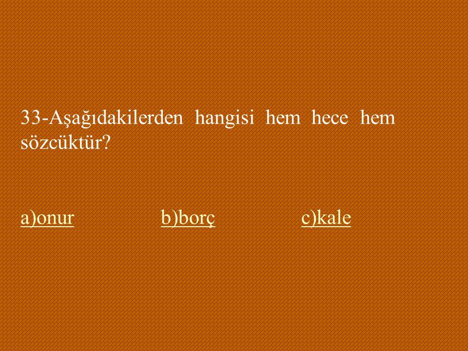 33-Aşağıdakilerden hangisi hem hece hem sözcüktür? a)onurb)borçc)kale