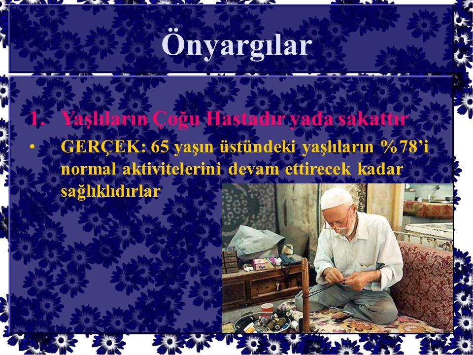 Önyargılar 1.Yaşlıların Çoğu Hastadır yada sakattır •GERÇEK: 65 yaşın üstündeki yaşlıların %78'i normal aktivitelerini devam ettirecek kadar sağlıklıd