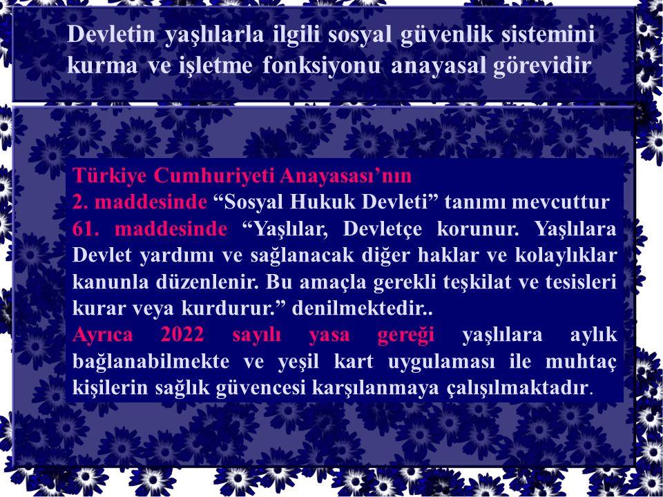 """Türkiye Cumhuriyeti Anayasası'nın 2. maddesinde """"Sosyal Hukuk Devleti"""" tanımı mevcuttur 61. maddesinde """"Yaşlılar, Devletçe korunur. Yaşlılara Devlet y"""