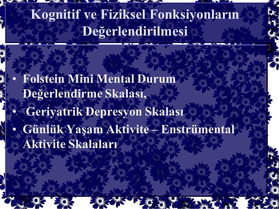 Kognitif ve Fiziksel Fonksiyonların Değerlendirilmesi •Folstein Mini Mental Durum Değerlendirme Skalası, • Geriyatrik Depresyon Skalası •Günlük Yaşam