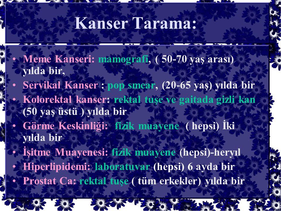 Kanser Tarama: •Meme Kanseri: mamografi, ( 50-70 yaş arası) yılda bir, •Servikal Kanser : pop smear, (20-65 yaş) yılda bir •Kolorektal kanser: rektal