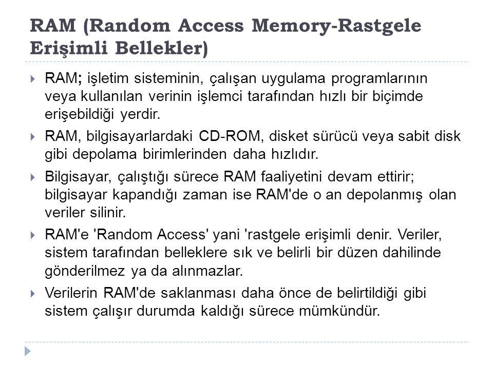 RAM (Random Access Memory-Rastgele Erişimli Bellekler)  RAM; işletim sisteminin, çalışan uygulama programlarının veya kullanılan verinin işlemci tara