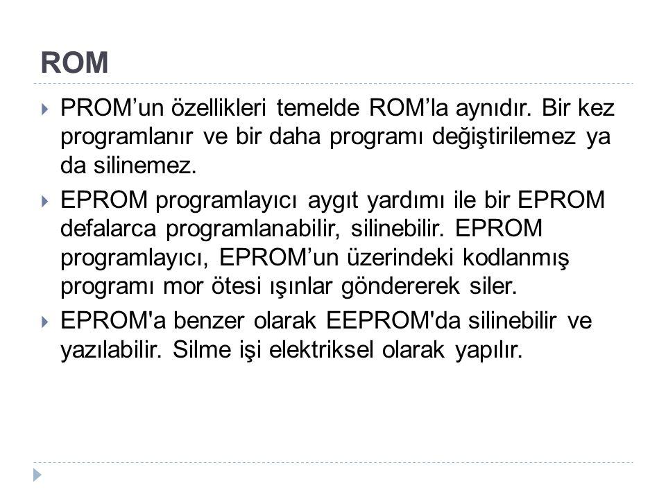 ROM  PROM'un özellikleri temelde ROM'la aynıdır. Bir kez programlanır ve bir daha programı değiştirilemez ya da silinemez.  EPROM programlayıcı aygı