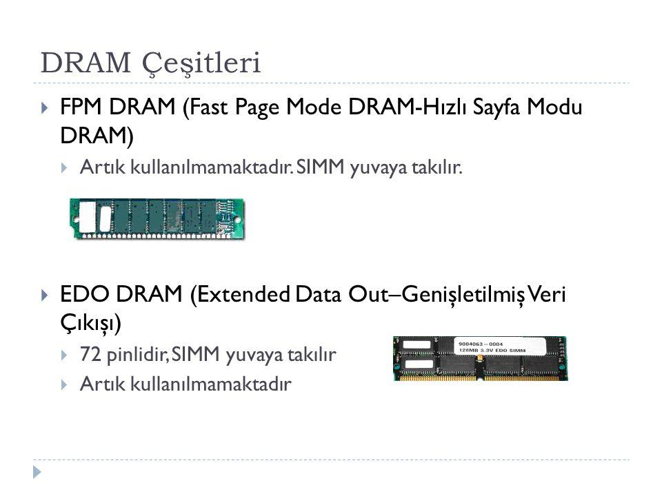 DRAM Çeşitleri  FPM DRAM (Fast Page Mode DRAM-Hızlı Sayfa Modu DRAM)  Artık kullanılmamaktadır. SIMM yuvaya takılır.  EDO DRAM (Extended Data Out–G