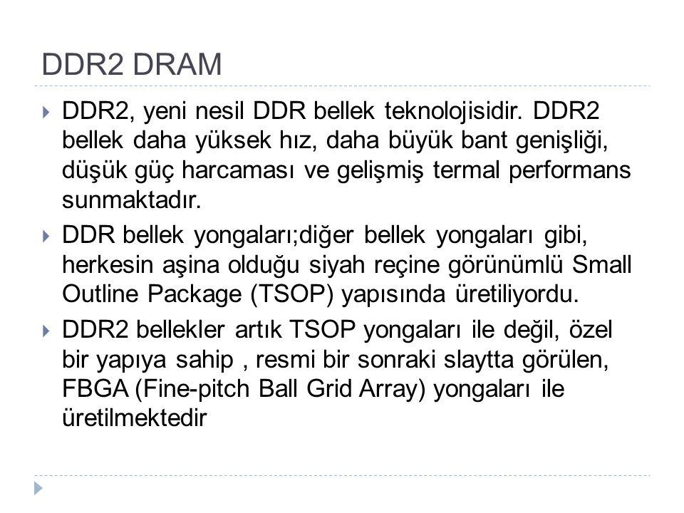 DDR2 DRAM  DDR2, yeni nesil DDR bellek teknolojisidir. DDR2 bellek daha yüksek hız, daha büyük bant genişliği, düşük güç harcaması ve gelişmiş termal