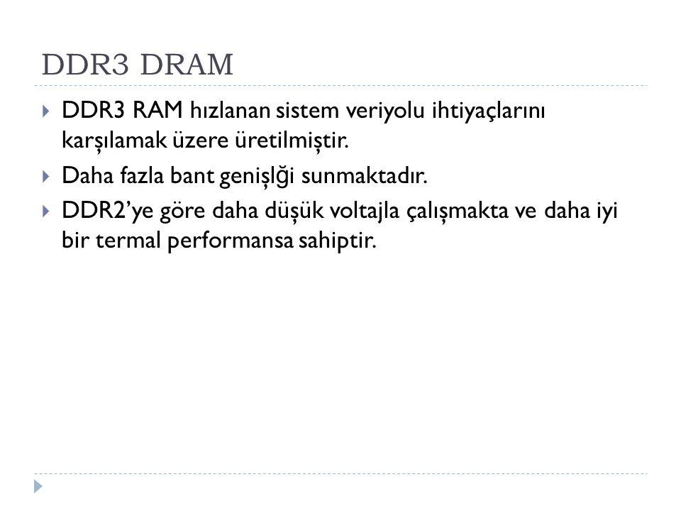 DDR3 DRAM  DDR3 RAM hızlanan sistem veriyolu ihtiyaçlarını karşılamak üzere üretilmiştir.  Daha fazla bant genişl ğ i sunmaktadır.  DDR2'ye göre da