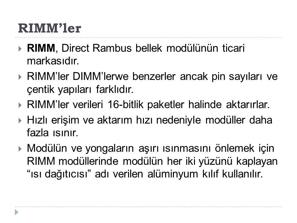 RIMM'ler  RIMM, Direct Rambus bellek modülünün ticari markasıdır.  RIMM'ler DIMM'lerwe benzerler ancak pin sayıları ve çentik yapıları farklıdır. 