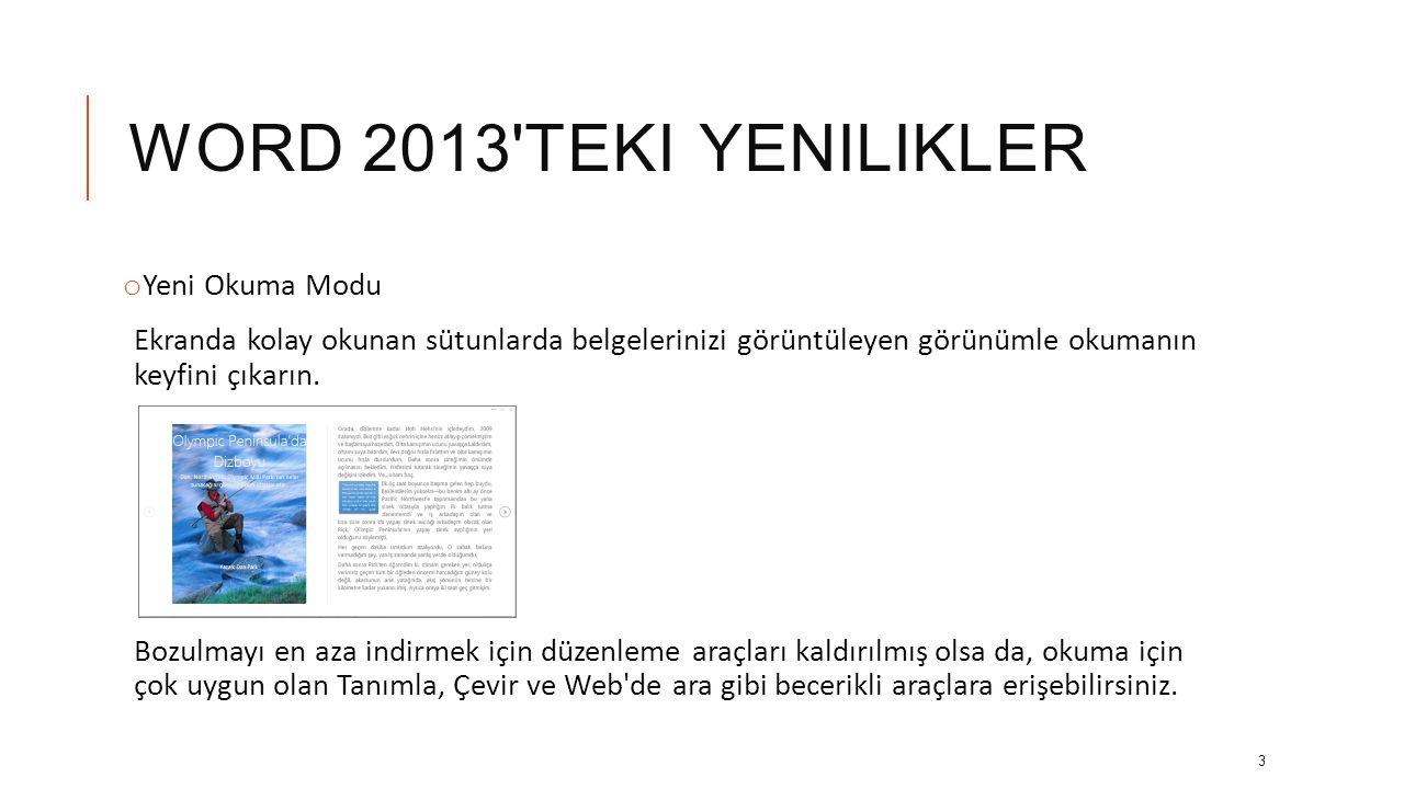 WORD 2013 TEKI YENILIKLER Belgelerinizle daha fazlasını yapın: o Çevrimiçi videoda ortaya çıkma, PDF açıp içeriğini düzenleme, resimleri ve grafikleri en az telaşla hizalama.