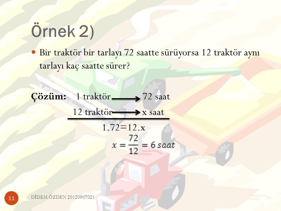 Örnek 2)  Bir traktör bir tarlayı 72 saatte sürüyorsa 12 traktör aynı tarlayı kaç saatte sürer? Çözüm: 1 traktör 72 saat 12 traktör x saat 1.72=12.x