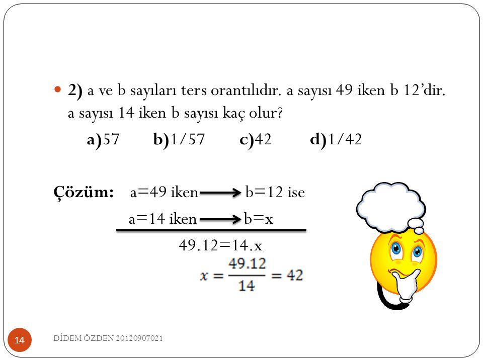 2) a ve b sayıları ters orantılıdır. a sayısı 49 iken b 12'dir. a sayısı 14 iken b sayısı kaç olur? a)57 b)1/57 c)42 d)1/42 Çözüm: a=49 iken b=12 is