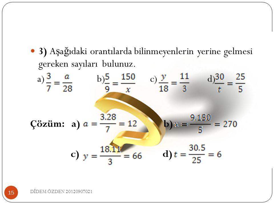  3) A ş a ğ ıdaki orantılarda bilinmeyenlerin yerine gelmesi gereken sayıları bulunuz. a) b) c) d) Çözüm: a) b) c) d) 15 D İ DEM ÖZDEN 20120907021