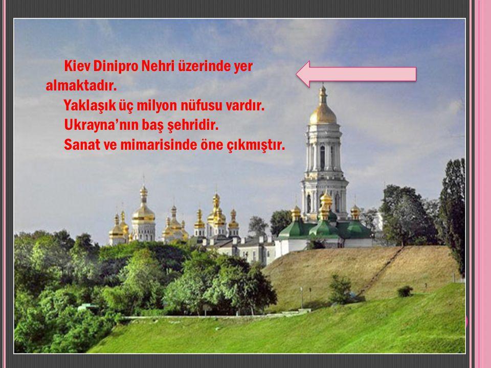 Kiev Dinipro Nehri üzerinde yer almaktadır.Yaklaşık üç milyon nüfusu vardır.