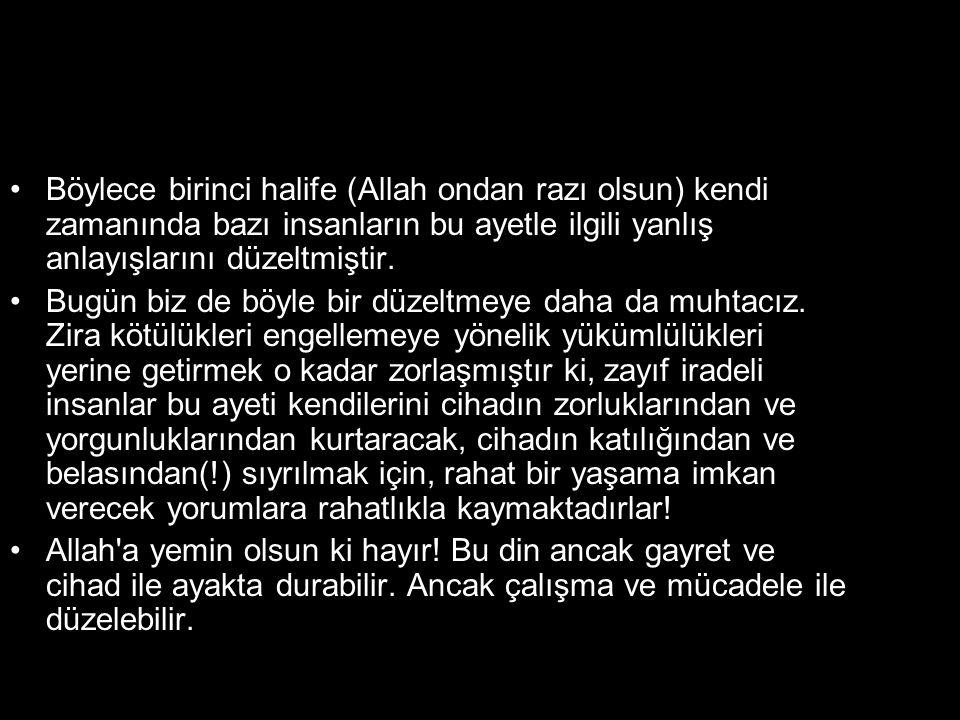 •Böylece birinci halife (Allah ondan razı olsun) kendi zamanında bazı insanların bu ayetle ilgili yanlış anlayışlarını düzeltmiştir. •Bugün biz de böy