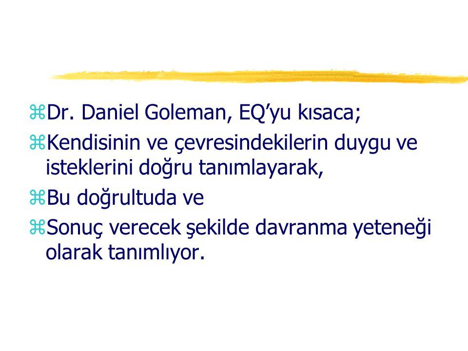 zDr. Daniel Goleman, EQ'yu kısaca; zKendisinin ve çevresindekilerin duygu ve isteklerini doğru tanımlayarak, zBu doğrultuda ve zSonuç verecek şekilde