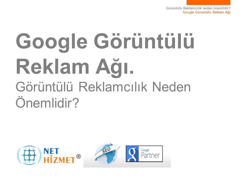 Görüntülü Reklamcılık neden önemlidir? Google Görüntülü Reklam Ağı Google Görüntülü Reklam Ağı. Görüntülü Reklamcılık Neden Önemlidir?