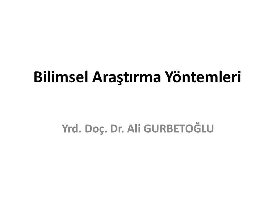 Bilimsel Araştırma Yöntemleri Yrd. Doç. Dr. Ali GURBETOĞLU