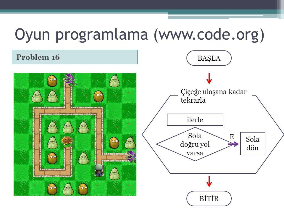 Oyun programlama (www.code.org) Problem 16 BAŞLA BİTİR Çiçeğe ulaşana kadar tekrarla ilerle Sola doğru yol varsa Sola dön E