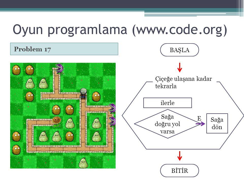 Oyun programlama (www.code.org) Problem 17 BAŞLA BİTİR Çiçeğe ulaşana kadar tekrarla ilerle Sağa doğru yol varsa Sağa dön E