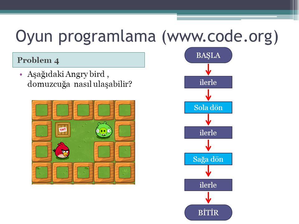 Oyun programlama (www.code.org) Problem 4 •Aşağıdaki Angry bird, domuzcuğa nasıl ulaşabilir? BAŞLA Sola dön BİTİR ilerle Sağa dön