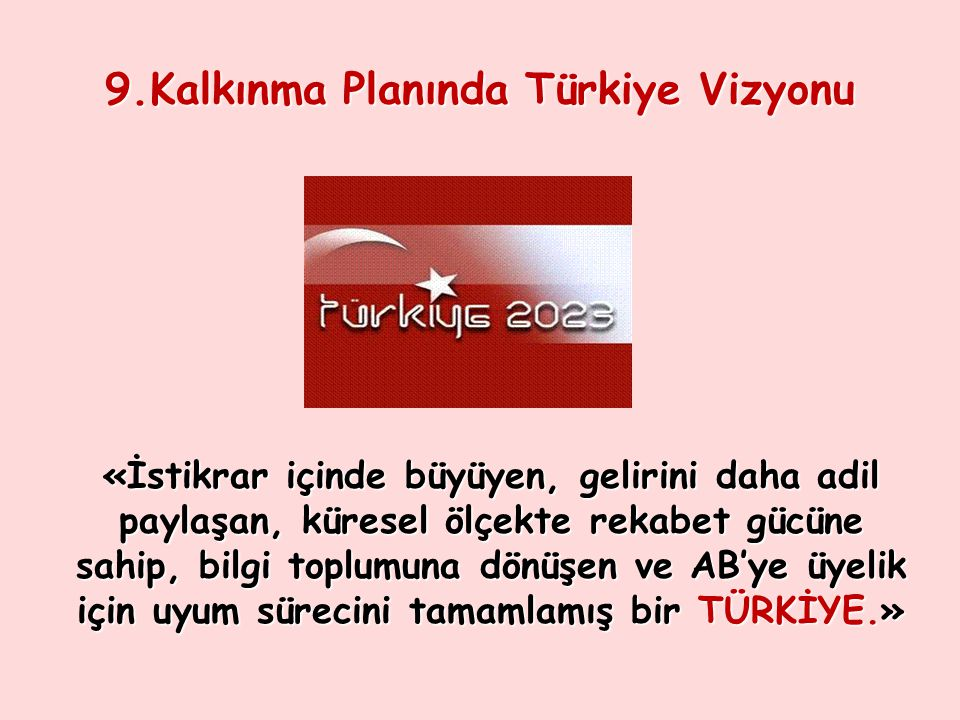 9.Kalkınma Planında Türkiye Vizyonu «İstikrar içinde büyüyen, gelirini daha adil paylaşan, küresel ölçekte rekabet gücüne sahip, bilgi toplumuna dönüş
