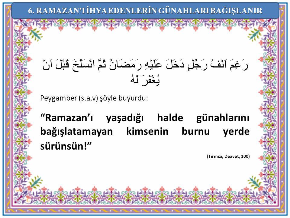 """رَغِمَ اَنْفُ رَجُلٍ دَخَلَ عَلَيْهِ رَمَضَانُ ثُمَّ انْسَلَخَ قَبْلَ اَنْ يُغْفَرَ لَهُ Peygamber (s.a.v) şöyle buyurdu: """"Ramazan'ı yaşadığı halde gü"""