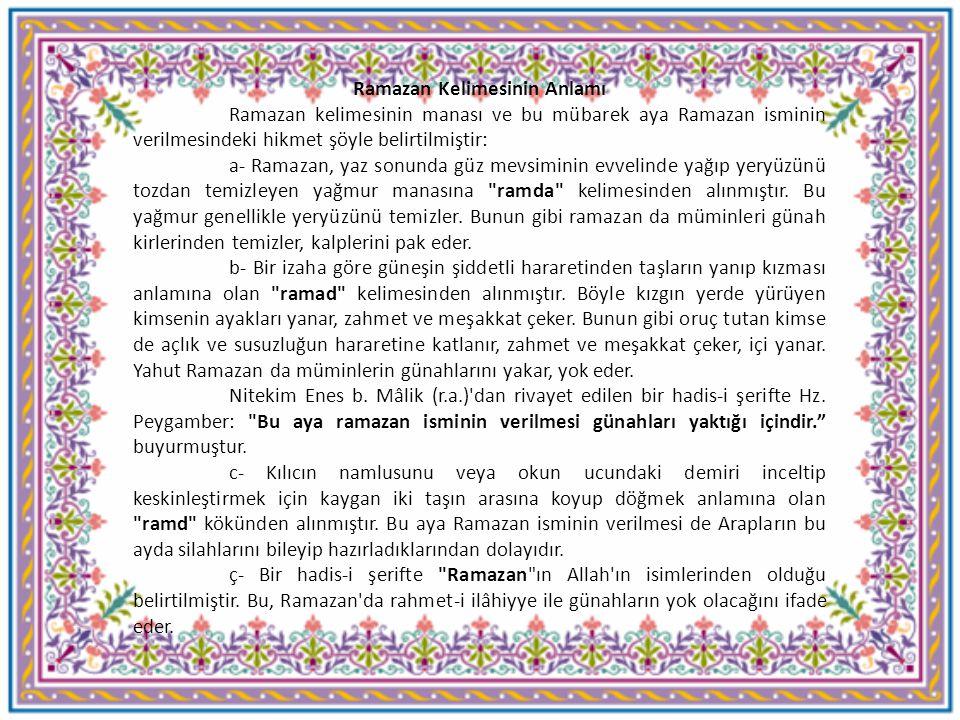 Ramazan Kelimesinin Anlamı Ramazan kelimesinin manası ve bu mübarek aya Ramazan isminin verilmesindeki hikmet şöyle belirtilmiştir: a- Ramazan, yaz s
