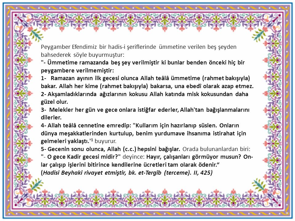 إِنَّ لِلّٰه عِنْدَ كُلِّ فِطْرٍ عُتَقَاءَ وَذٰلِكَ فِي كُلِّلَيْلَةٍ Her iftar vaktinde Allah tarafından (cehennemden) azat edilenler vardır ve bu (Ramazanın) her gecesinde böyledir. (İbn Mâce, Savm, 2)