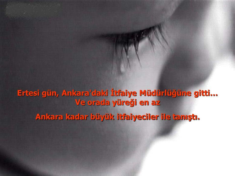 Ertesi gün, Ankara daki İtfaiye Müdürlüğüne gitti… Ve orada yüreği en az Ankara kadar büyük itfaiyeciler ile tanıştı.