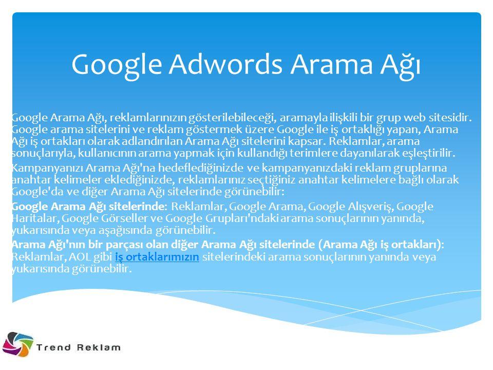 Google Adwords Arama Ağı Google Arama Ağı, reklamlarınızın gösterilebileceği, aramayla ilişkili bir grup web sitesidir. Google arama sitelerini ve rek