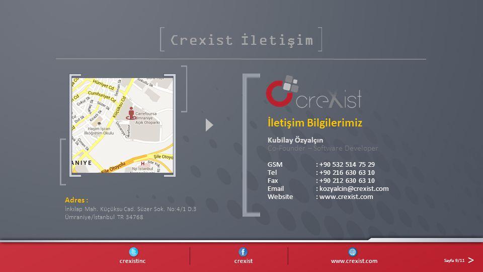 Crexist İletişim İletişim Bilgilerimiz Kubilay Özyalçın Co-Founder – Software Developer GSM: +90 532 514 75 29 Tel: +90 216 630 63 10 Fax: +90 212 630 63 10 Email: kozyalcin@crexist.com Website: www.crexist.com crexistinc crexist www.crexist.com Sayfa 9/11 > Adres : İnkılap Mah.
