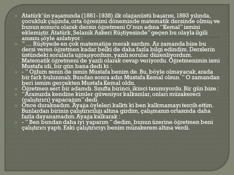  Atatürk'ün ya ş amında (1881-1938) ilk ola ğ anüstü ba ş arısı, 1893 yılında, çocukluk ça ğ ında, orta ö ğ renimi döneminde matematik dersinde olmu ş ve bunun sonucu olarak dersin ö ğ retmeni O'nun adına Kemal ismini eklemi ş tir.