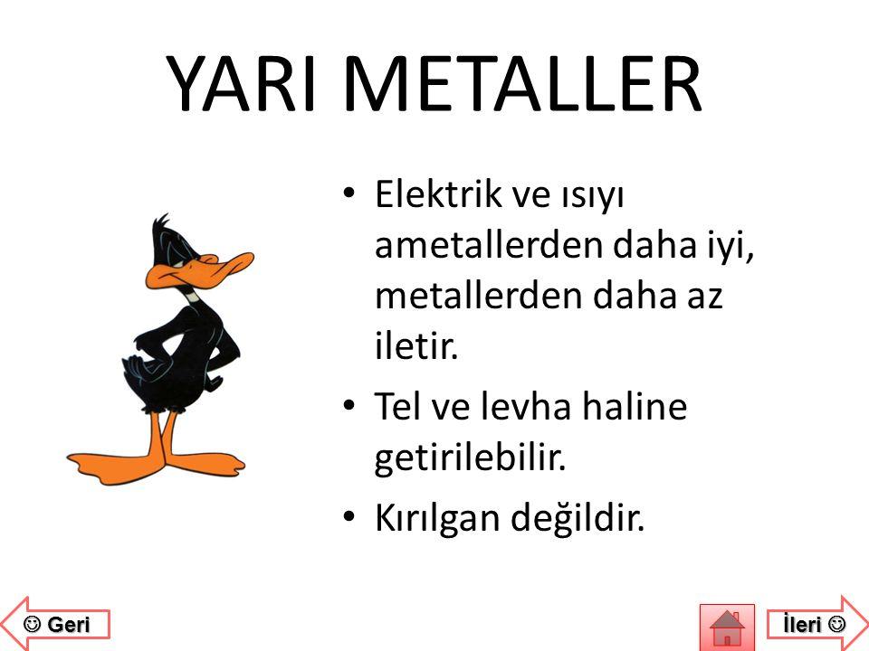 YARI METALLER • Hem metallerin hem de ametallerin özelliklerini bir arada taşıyan elementlerdir. • Parlak veya mat olabilirler. • İşlenebilir.  Geri
