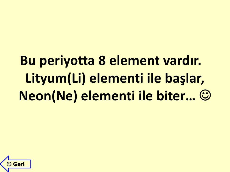  Birinci periyot kısa bir periyot olup sadece Hidrojen(H) ve Helyum(He) elementlerini içerir. Hidrojen(H)Helyum(He) İkinci periyotta kaç element oldu